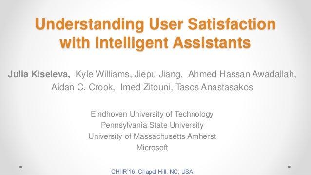 Understanding User Satisfaction with Intelligent Assistants Julia Kiseleva, Kyle Williams, Jiepu Jiang, Ahmed Hassan Awada...
