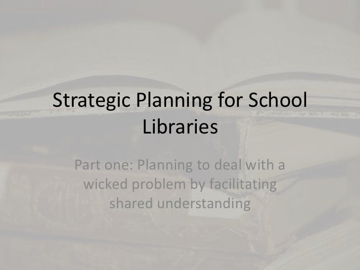 Strategic Planning for School Libraries<br />Part one: Planning to deal with a wicked problem by facilitating  shared unde...