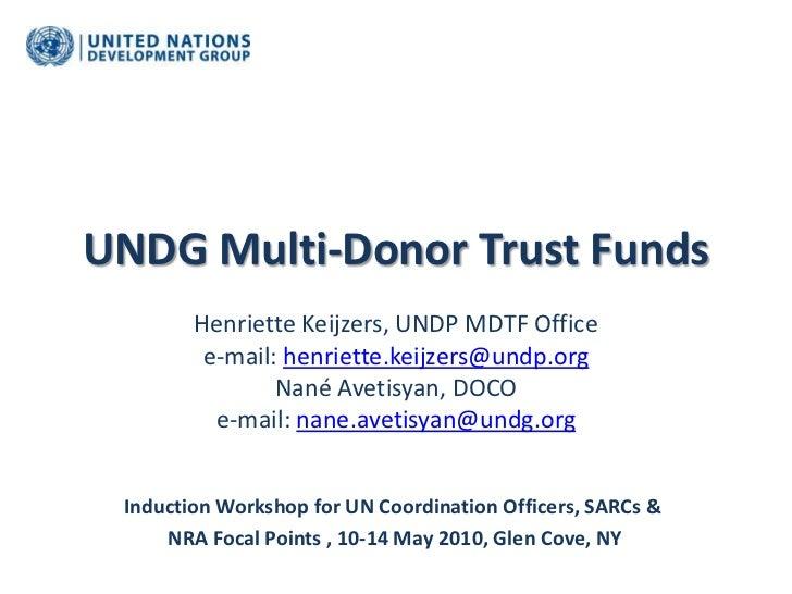 UNDG Multi-Donor Trust Funds<br />Henriette Keijzers, UNDP MDTF Office <br />e-mail: henriette.keijzers@undp.org<br />Nané...