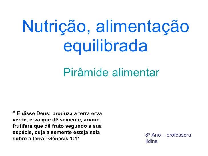 """Nutrição, alimentação equilibrada Pirâmide alimentar 8º Ano – professora Ildina """"  E disse Deus: produza a terra erva verd..."""