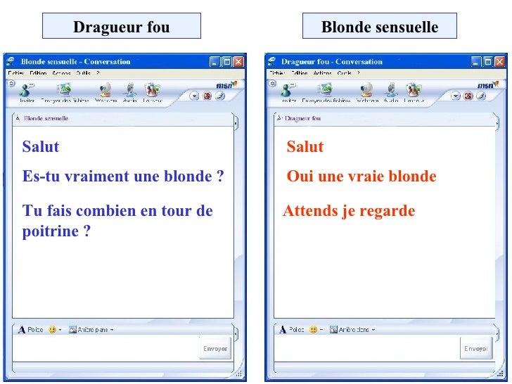 Dragueur fou Blonde sensuelle Salut Salut Es-tu vraiment une blonde ? Oui une vraie blonde Tu fais combien en tour de poit...