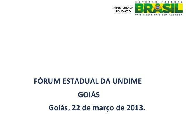 MINISTÉRIO DA                      EDUCAÇÃOFÓRUM ESTADUAL DA UNDIME           GOIÁS   Goiás, 22 de março de 2013.