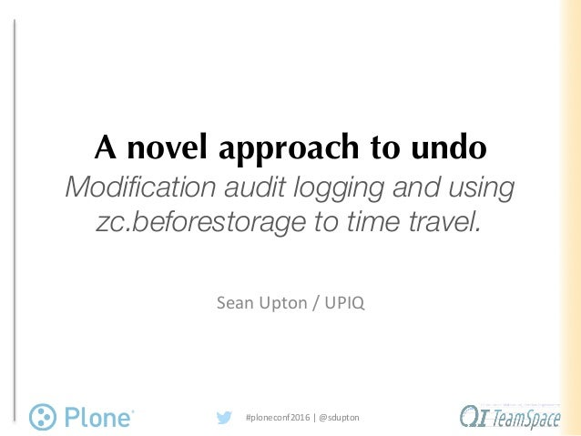 A novel approach to undo Modification audit logging and using zc.beforestorage to time travel. Sean	Upton	/	UPIQ #plonecon...