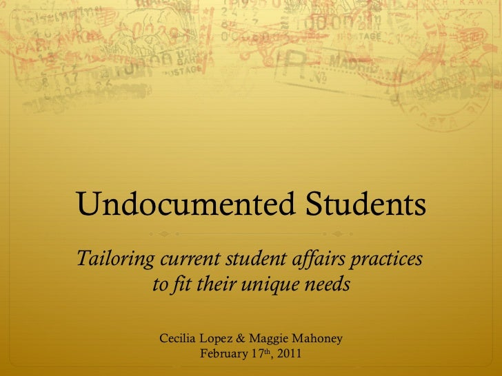 Undocumented Students Tailoring current student affairs practices  to fit their unique needs Cecilia Lopez & Maggie Mahone...