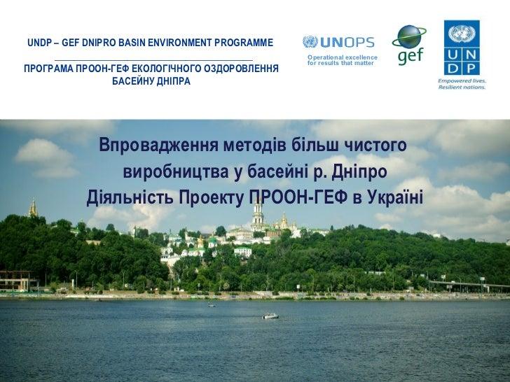 Впровадження методів більш чистого  виробництва у басейні р. Дніпро Діяльність Проекту ПРООН-ГЕФ в Україні UNDP – GEF DNIP...