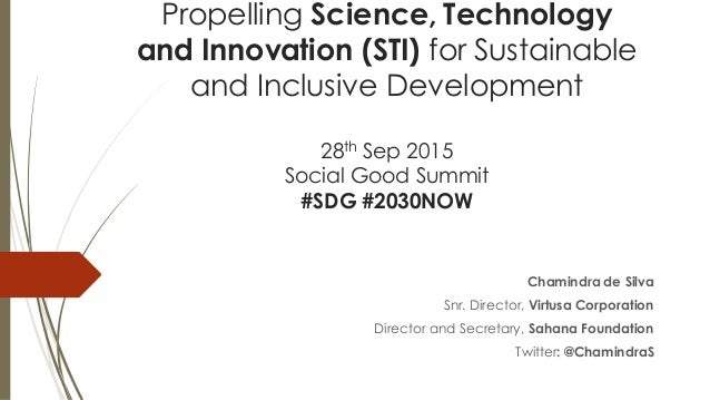 Propelling Science, Technology and Innovation (STI) for Sustainable and Inclusive Development 28th Sep 2015 Social Good Su...