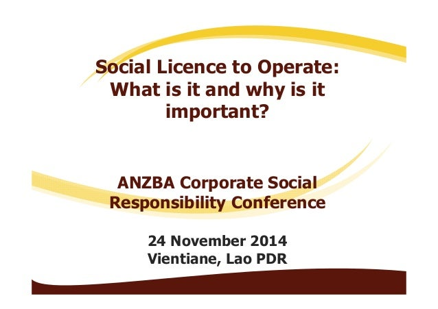 Social Licence to Operate:  What is it and why is it  important?  ANZBA Corporate Social  Responsibility Conference  24 No...