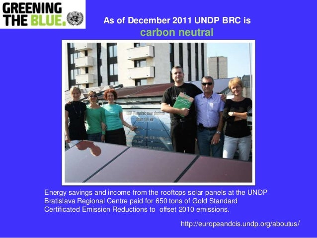 As of December 2011 UNDP BRC is                             carbon neutralEnergy savings and income from the rooftops sola...