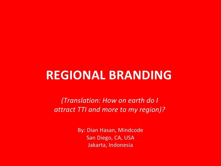 REGIONAL BRANDING  By: Dian Hasan, Mindcode San Diego, CA, USA Jakarta, Indonesia  (Translation: How on earth do I  attrac...