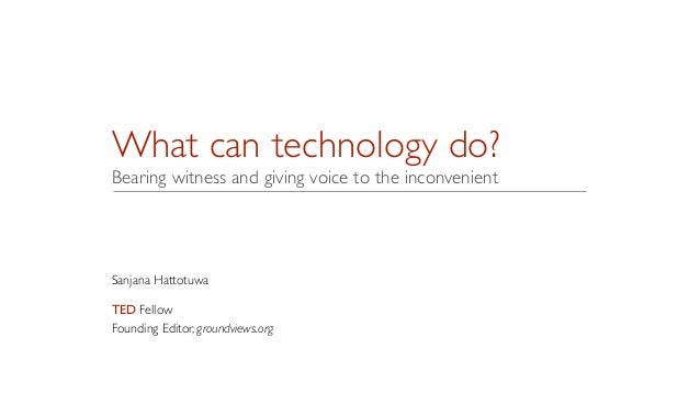 What can technology do? Bearing witness and giving voice to the inconvenient Sanjana Hattotuwa	  ! TED Fellow	  Founding E...