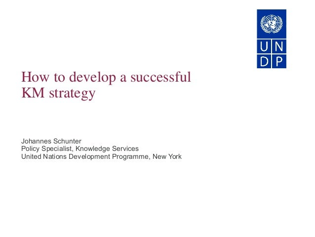 How to develop a successful KM strategy Johannes Schunter Policy Specialist, Knowledge Services United Nations Development...
