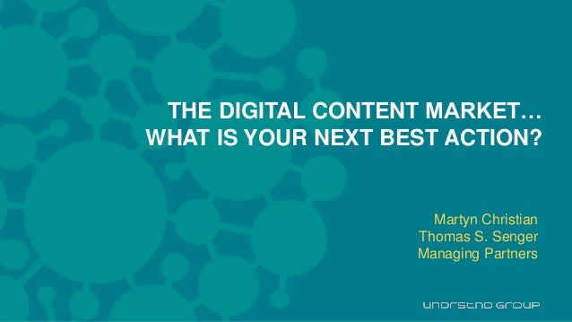 H THE DIGITAL CONTENT MARKET… WHAT IS YOUR NEXT BEST ACTION? Martyn Christian Thomas S. Senger Managing Partners