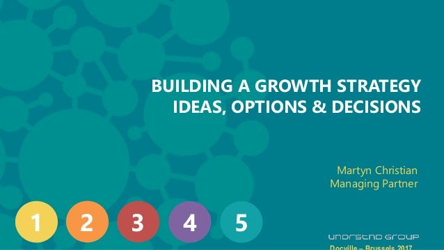 H BUILDING A GROWTH STRATEGY IDEAS, OPTIONS & DECISIONS Martyn Christian Managing Partner 1 2 3 4 5