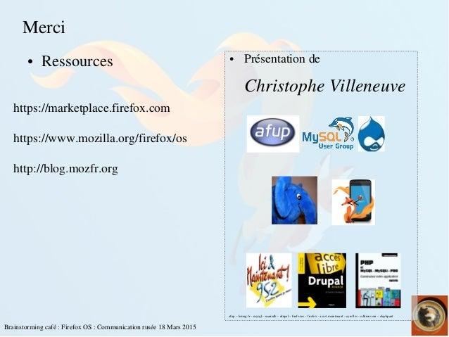 Brainstormingcafé:FirefoxOS:Communicationrusée18Mars2015 Merci ● Ressources ● Présentationde ChristopheVil...