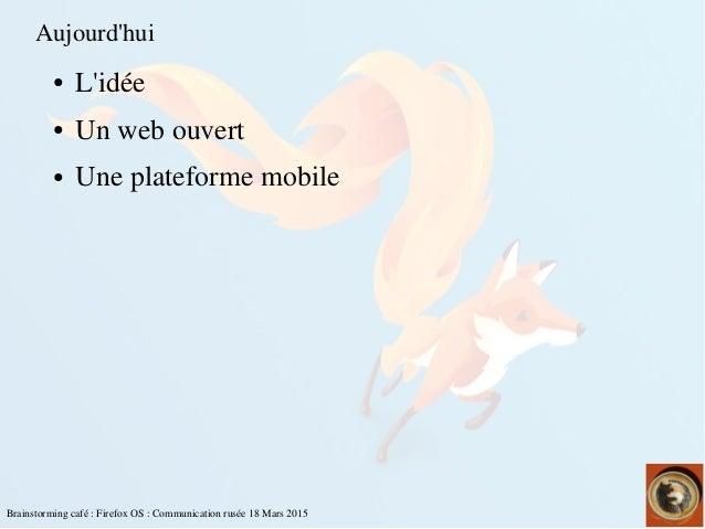 Brainstormingcafé:FirefoxOS:Communicationrusée18Mars2015 Aujourd'hui ● L'idée ● Unwebouvert ● Uneplateforme...