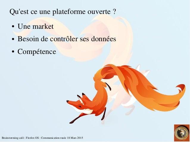 Brainstormingcafé:FirefoxOS:Communicationrusée18Mars2015 Qu'estceuneplateformeouverte? ● Unemarket ● Besoi...