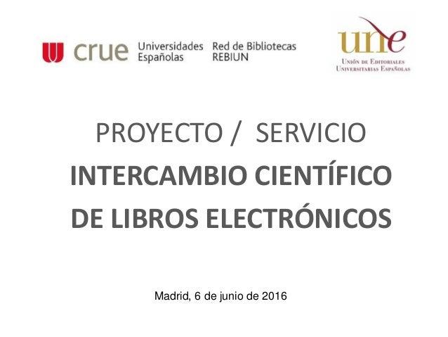 PROYECTO / SERVICIO INTERCAMBIO CIENTÍFICO DE LIBROS ELECTRÓNICOS Madrid, 6 de junio de 2016