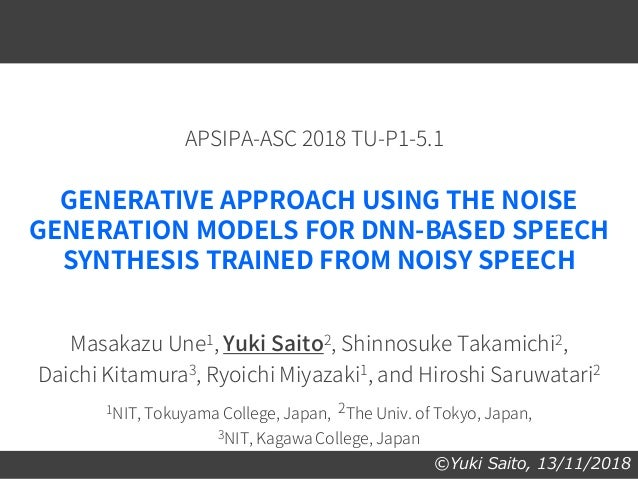 ©Yuki Saito, 13/11/2018 GENERATIVE APPROACH USING THE NOISE GENERATION MODELS FOR DNN-BASED SPEECH SYNTHESIS TRAINED FROM ...