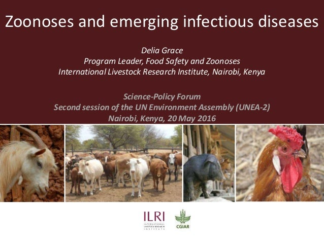 Zoonoses and emerging infectious diseases Delia Grace Program Leader, Food Safety and Zoonoses International Livestock Res...