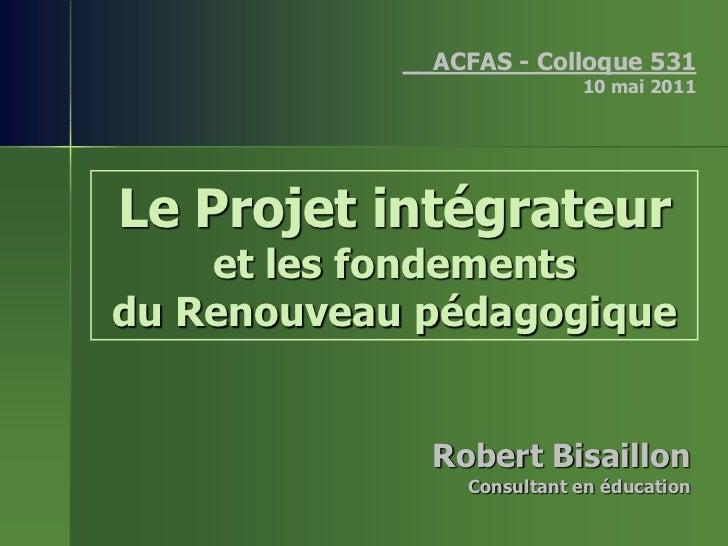 __ACFAS - Colloque 531                           10 mai 2011Le Projet intégrateur    et les fondementsdu Renouveau pédagog...