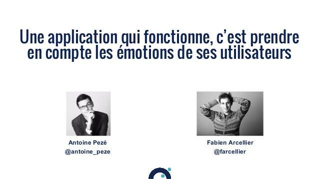1 Une application qui fonctionne, c'est prendre en compte les émotions de ses utilisateurs Antoine Pezé @antoine_peze Fabi...