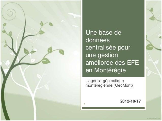 Une base dedonnéescentralisée pourune gestionaméliorée des EFEen MontérégieL'agence géomatiquemontérégienne (GéoMont)     ...