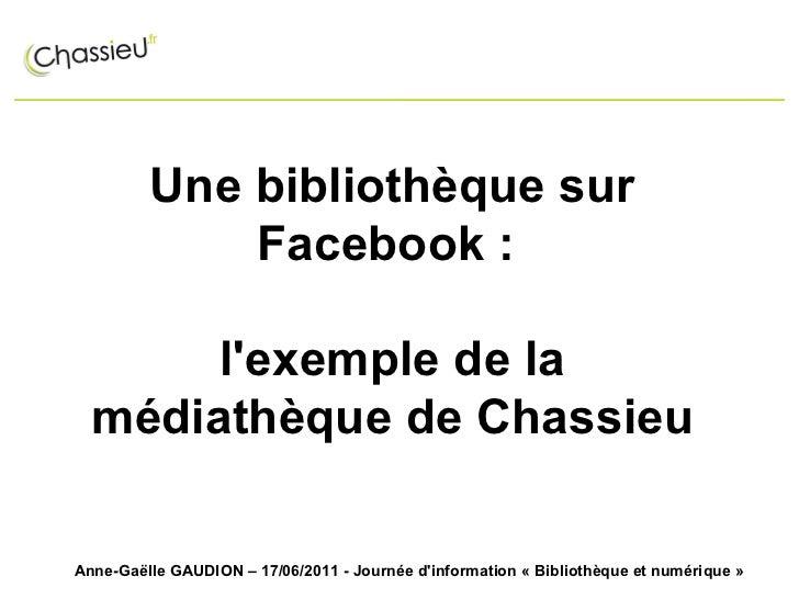 Une bibliothèque sur Facebook :  l'exemple de la médiathèque de Chassieu Anne-Gaëlle GAUDION – 17/06/2011 - Journée d'info...