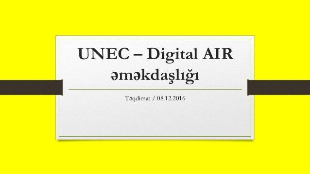 UNEC – Digital AIR əməkdaşlığı Təqdimat / 08.12.2016