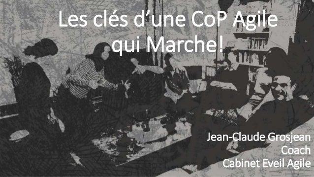 1 Les clés d'une CoP Agile qui Marche! Jean-Claude Grosjean Coach Cabinet Eveil Agile