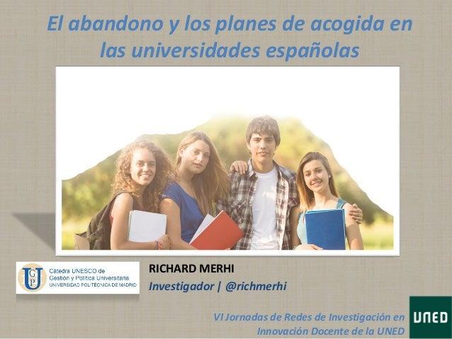 El abandono y los planes de acogida enlas universidades españolasRICHARD MERHIInvestigador | @richmerhiVI Jornadas de Rede...