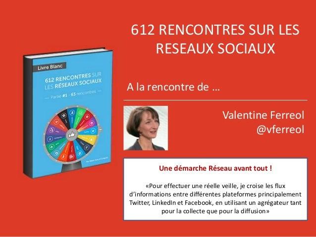 612 RENCONTRES SUR LES RESEAUX SOCIAUX A la rencontre de … Valentine Ferreol @vferreol Une démarche Réseau avant tout ! «P...