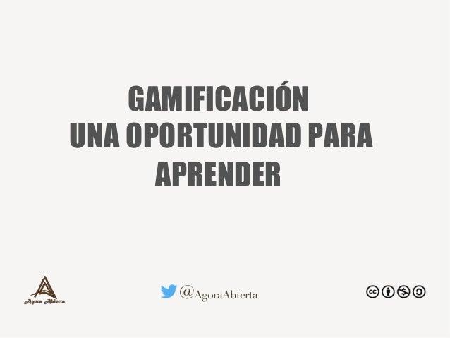 @AgoraAbierta GAMIFICACIÓN UNA OPORTUNIDAD PARA APRENDER