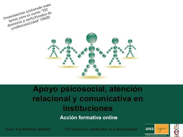 Apoyo psicosocial, atención relacional y comunicativa en instituciones Acción formativa online Autor: Eva Martínez Mellado...