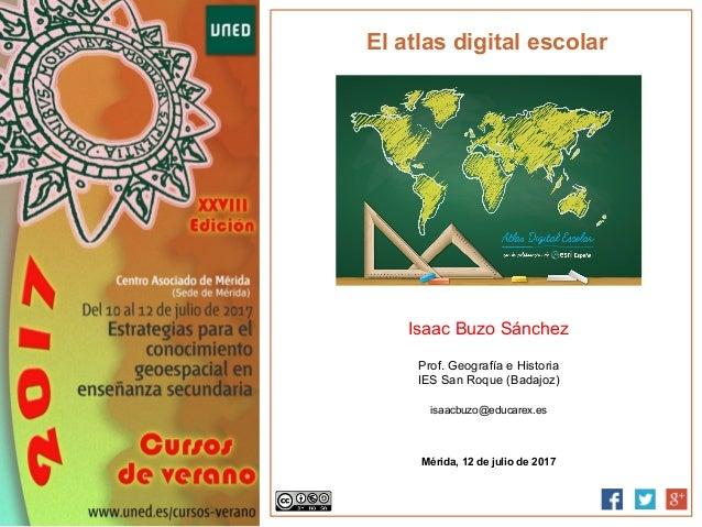 El atlas digital escolar Isaac Buzo Sánchez Prof. Geografía e Historia IES San Roque (Badajoz) isaacbuzo@educarex.es Mérid...
