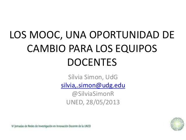 LOS MOOC, UNA OPORTUNIDAD DECAMBIO PARA LOS EQUIPOSDOCENTESSílvia Simon, UdGsilvia,.simon@udg.edu@SilviaSimonRUNED, 28/05/...
