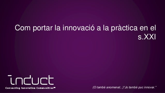 """Com portar la innovació a la pràctica en el s.XXI (O també anomenat...)""""Jo també puc innovar."""""""