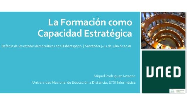 La Formación como Capacidad Estratégica Miguel Rodríguez Artacho Universidad Nacional de Educación a Distancia, ETSI Infor...