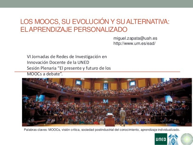 LOS MOOCS, SU EVOLUCIÓN Y SUALTERNATIVA:ELAPRENDIZAJE PERSONALIZADOPalabras claves: MOOCs, visión crítica, sociedad postin...