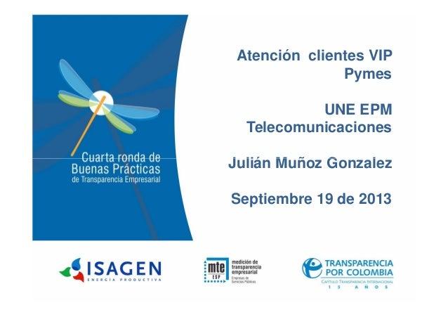 Atención clientes VIP Pymes UNE EPM Telecomunicaciones Julián Muñoz GonzalezJulián Muñoz Gonzalez Septiembre 19 de 2013