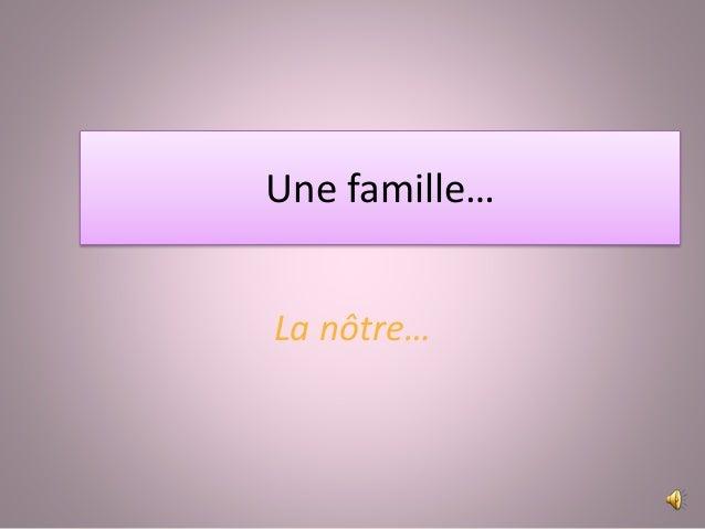 Une famille… La nôtre…