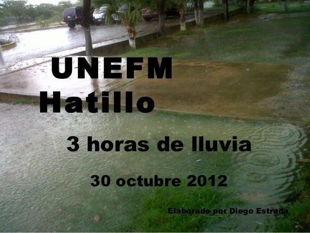 UNEFMHatillo 3 horas de lluvia   30 octubre 2012           Elaborado por Diego Estrada