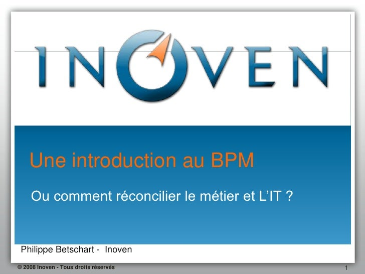 Une introduction au BPM     Ou comment réconcilier le métier et L'IT ?    Philippe Betschart - Inoven © 2008 Inoven - Tous...
