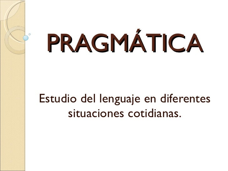 PRAGMÁTICA Estudio del lenguaje en diferentes situaciones cotidianas.