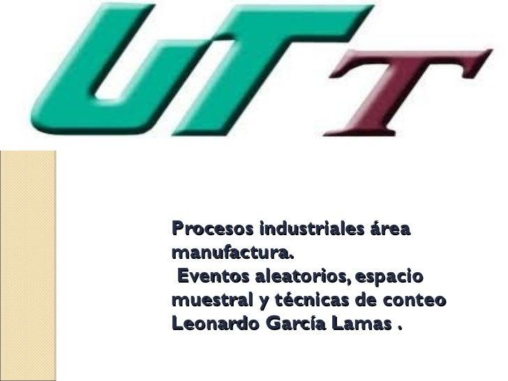 Procesos industriales áreamanufactura.Eventos aleatorios, espaciomuestral y técnicas de conteoLeonardo García Lamas .