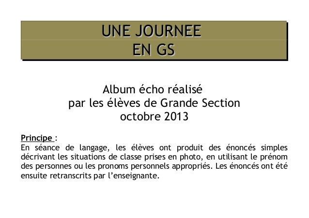 UNE JOURNEE EN GS Album écho réalisé par les élèves de Grande Section octobre 2013 Principe : En séance de langage, les él...