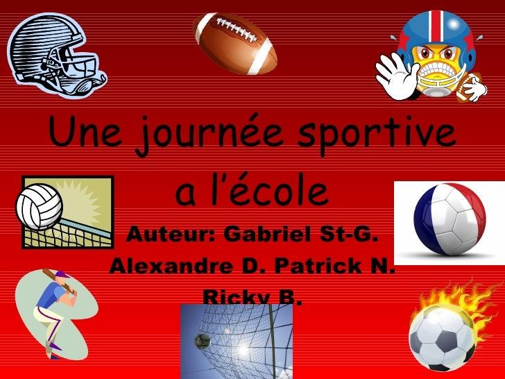 Une journée sportive a l'école Auteur: Gabriel St-G. Alexandre D. Patrick N. Ricky B.