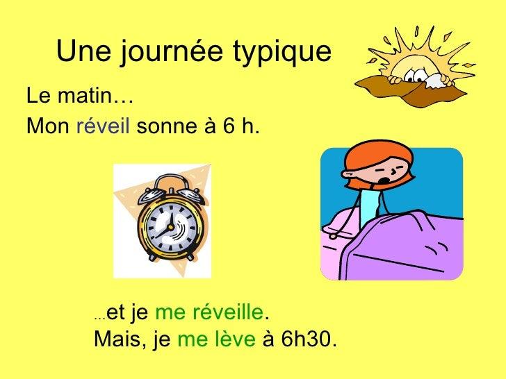 Une journ é e typique Le matin… Mon  r é veil  sonne  à  6 h. … et je  me réveille . Mais, je  me l è ve  à 6h30.