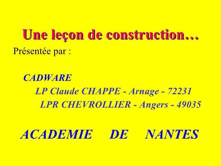 Une leçon de construction… Présentée par : CADWARE LP Claude CHAPPE - Arnage - 72231 LPR CHEVROLLIER - Angers - 49035 ACAD...