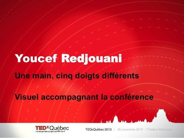 Youcef Redjouani Une main, cinq doigts différents Visuel accompagnant la conférence  TEDxQuébec 2013 | 26 novembre 2013 | ...