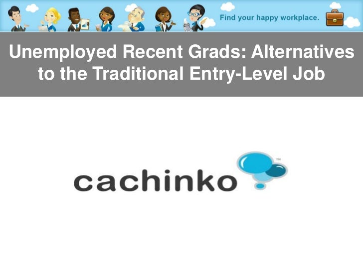 Unemployed Recent Grads: Alternatives   to the Traditional Entry-Level Job            Contact Heather at heather@comerecom...